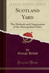 Scotland Yard: The Methods and Organisation of the Metropolitan Police (Classic Reprint)
