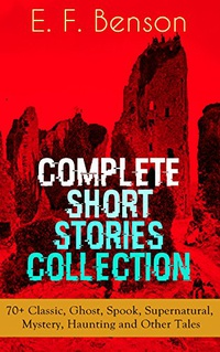 E. F. Benson: Complete Short Stories Collection: 70+ Classic, Ghost, Spook, Supernatural, Mystery, Haunting and Other Tales (English Edition)