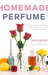Homemade Perfume: Create Exquisite, Naturally Scented Products to Fill Your Life with Botanical Aromas (English Edition)