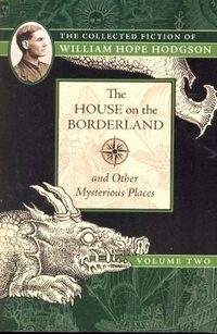 The House on the Borderland and Other Mysterious Places: The Collected Fiction of William Hope Hodgson, Volume 2