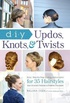DIY Updos, Knots, and Twists: Easy, Step-by-Step Styling Instructions for 35 Hairstyles_from Inverted Fishtail Braid Updos to Polished Ponytails !