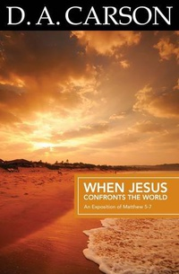 Carson Classics: When Jesus Confronts the World: An Exposition of Matthew 5-7