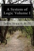 A System of Logic Volume I: Ratiocinative and Inductive Being a Connected View of the Principles of Evidence and the Methods of Scientific Investi: 1